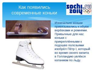 Изначально коньки привязывались к обуви верёвками и ремнями. Привычные для на