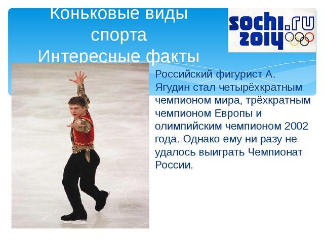 Российский фигурист А. Ягудин стал четырёхкратным чемпионом мира, трёхкратным...