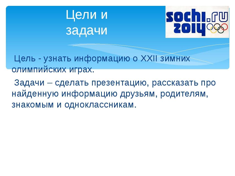 Цель - узнать информацию о XXII зимних олимпийских играх. Задачи – сделать п...