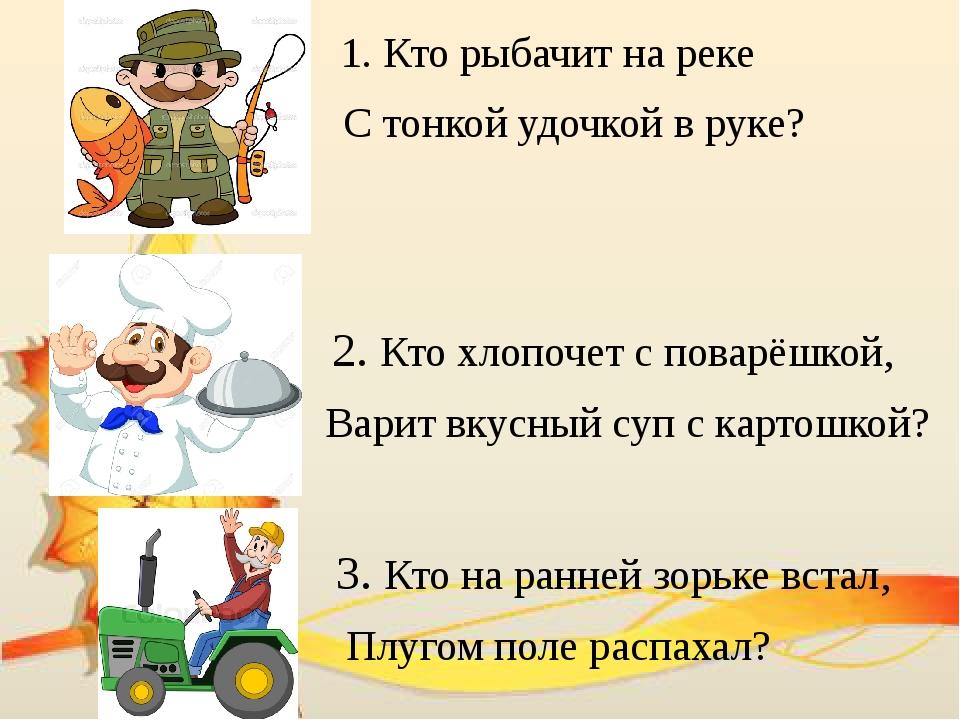 1. Кто рыбачит на реке С тонкой удочкой в руке? 2. Кто хлопочет с поварёшкой...
