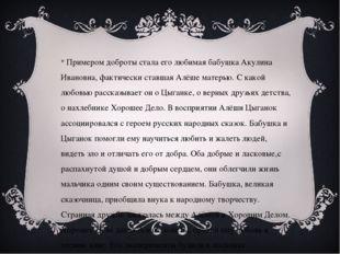 Примером доброты стала его любимая бабушка Акулина Ивановна, фактически став