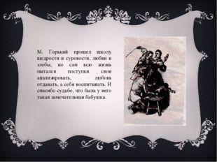 М. Горький прошел школу щедрости и суровости, любви и злобы, но сам всю жизнь