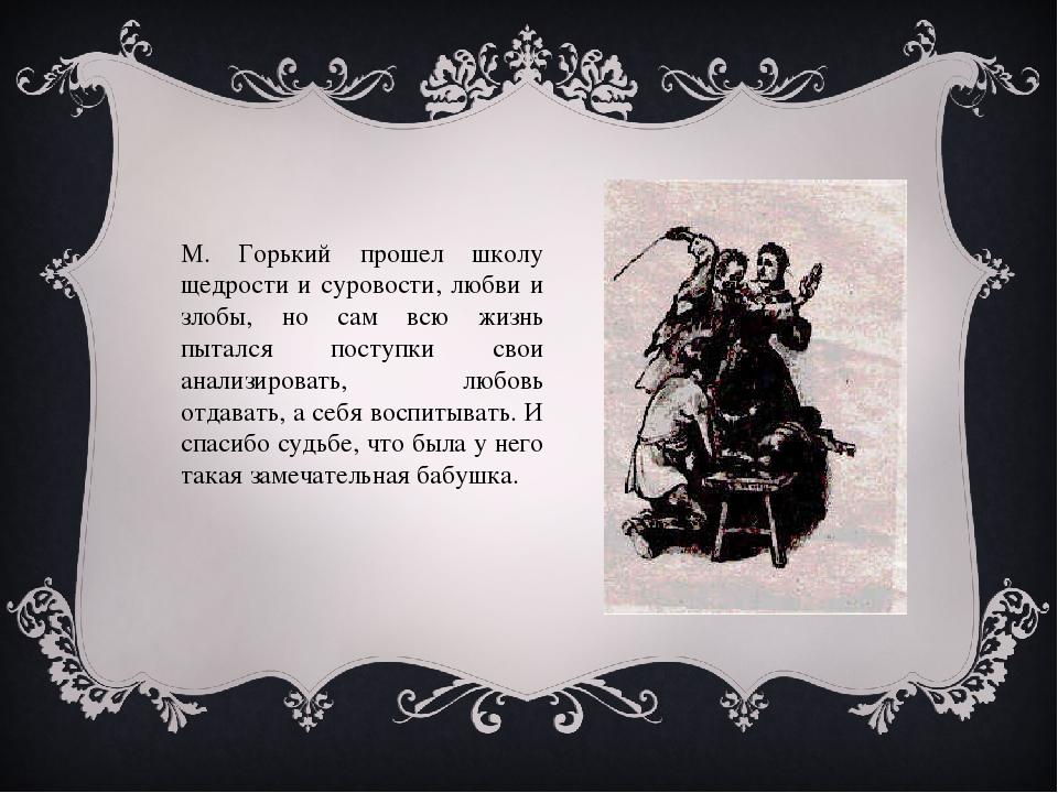 М. Горький прошел школу щедрости и суровости, любви и злобы, но сам всю жизнь...