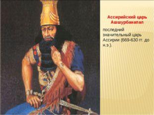 Ассирийский царь Ашшурбанапал последний значительный царь Ассирии (669-630 гг