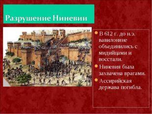 В 612 г. до н.э. вавилоняне объединились с мидийцами и восстали. Ниневия была