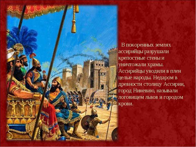 В покоренных землях ассирийцы разрушали крепостные стены и уничтожали храмы....
