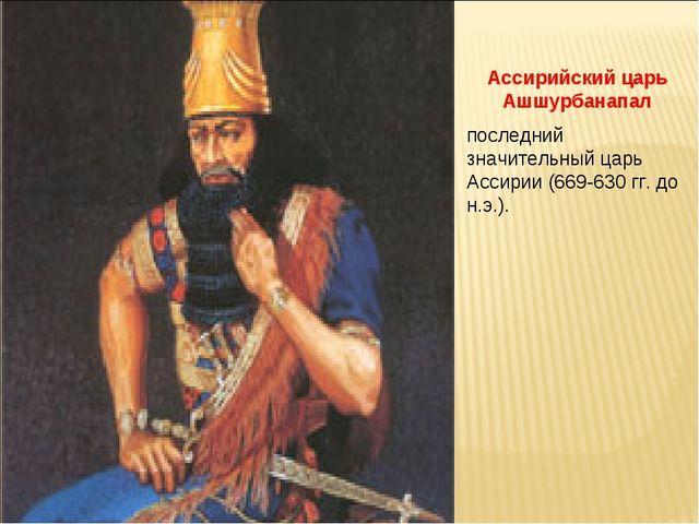 Ассирийский царь Ашшурбанапал последний значительный царь Ассирии (669-630 гг...