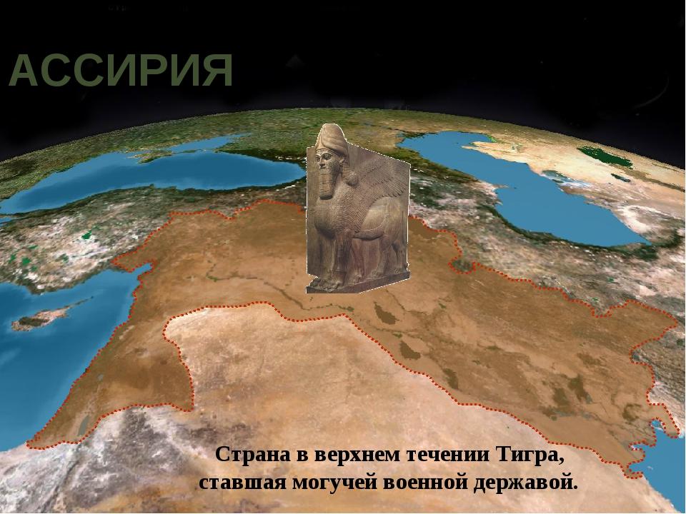 АССИРИЯ Страна в верхнем течении Тигра, ставшая могучей военной державой. Мар...