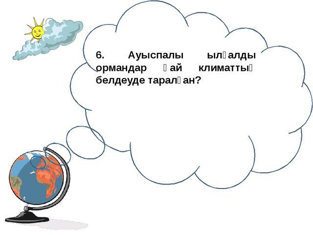 6. Ауыспалы ылғалды ормандар қай климаттық белдеуде таралған?