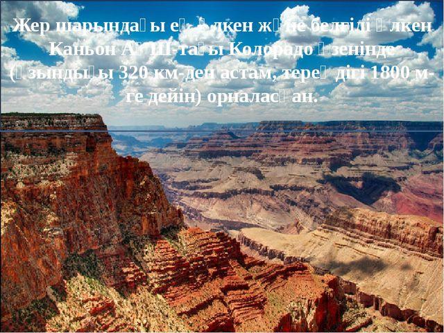 Жер шарындағы ең үлкен және белгілі Үлкен КаньонАҚШ-тағыКолорадоөзенінде...