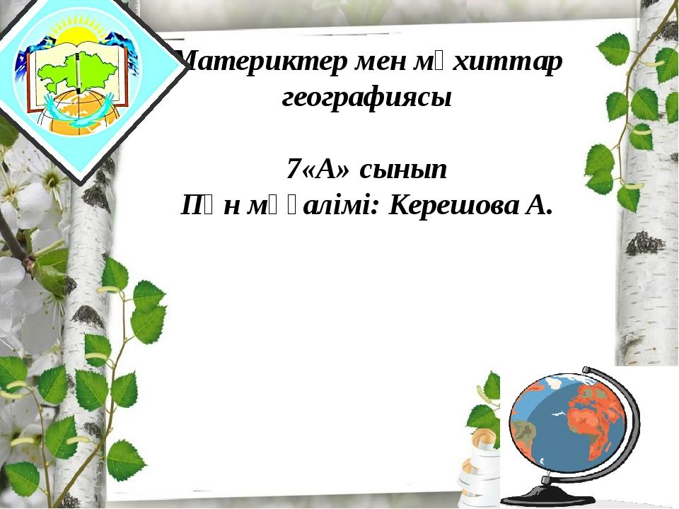 Материктер мен мұхиттар географиясы 7«А» сынып Пән мұғалімі: Керешова А.