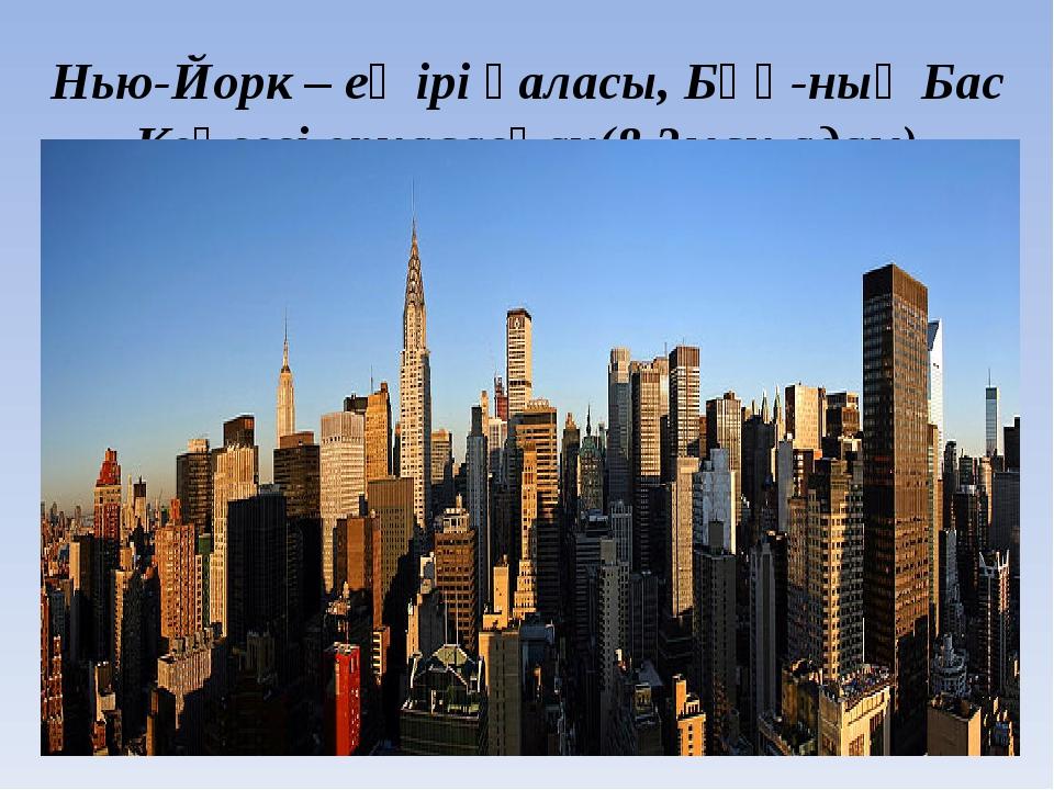 Нью-Йорк – ең ірі қаласы, БҰҰ-ның Бас Кеңсесі орналасқан(8,3млн.адам)