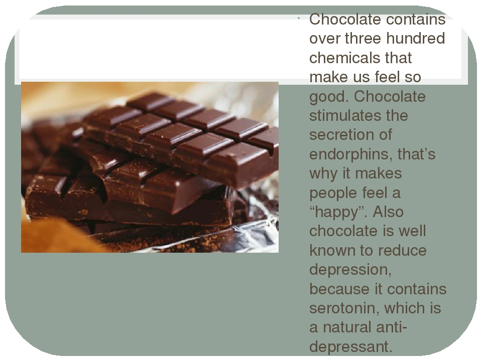 Chocolate contains over three hundred chemicals that make us feel so good. Ch...