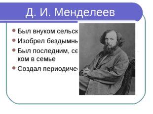 Д. И. Менделеев Был внуком сельского священика Изобрел бездымный порох Был по