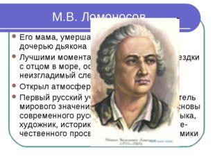 М.В. Ломоносов Его мама, умершая очень рано, была дочерью дьякона Лучшими мом