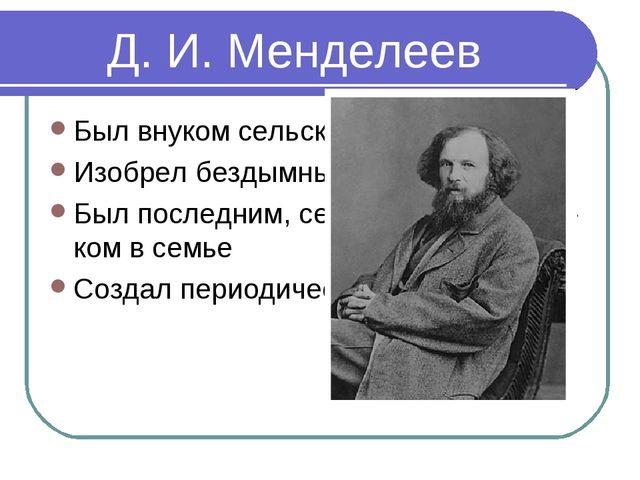 Д. И. Менделеев Был внуком сельского священика Изобрел бездымный порох Был по...