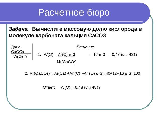 Расчетное бюро Задача. Вычислите массовую долю кислорода в молекуле карбоната...