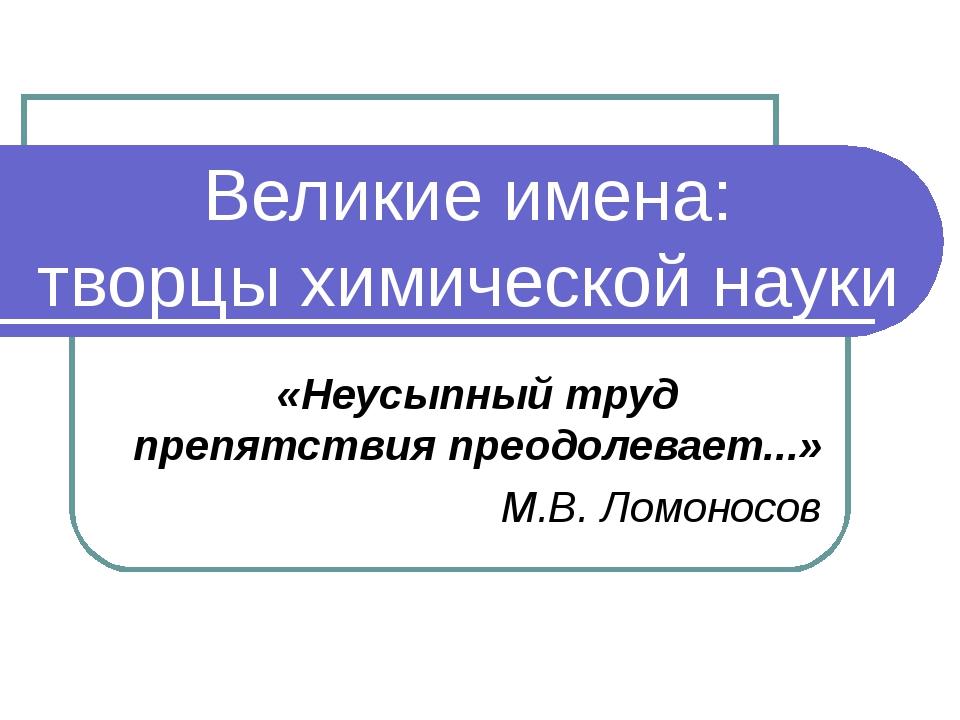 Великие имена: творцы химической науки «Неусыпный труд препятствия преодолева...