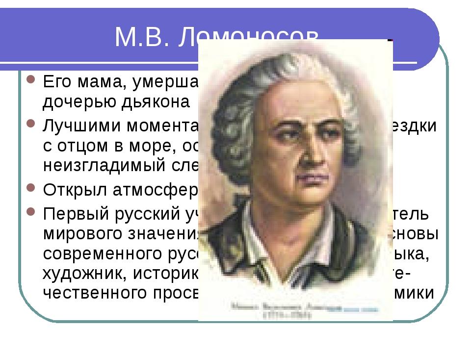 М.В. Ломоносов Его мама, умершая очень рано, была дочерью дьякона Лучшими мом...