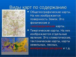 Виды карт по содержанию Общегеографические карты. На них изображается поверхн