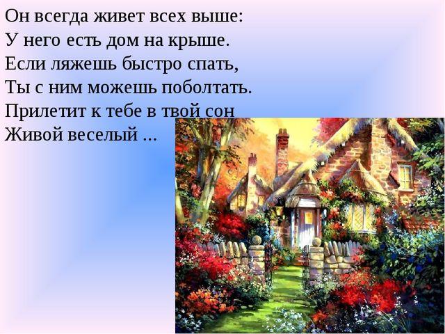 Он всегда живет всех выше: У него есть дом на крыше. Если ляжешь быстро спать...