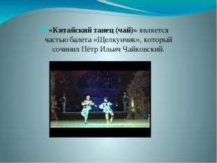 «Китайский танец (чай)» является частью балета «Щелкунчик», который сочинил П