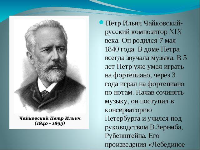 Пётр Ильич Чайковский- русский композитор XIX века. Он родился 7 мая 1840 год...