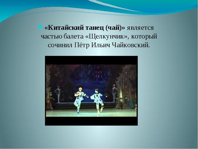 «Китайский танец (чай)» является частью балета «Щелкунчик», который сочинил П...