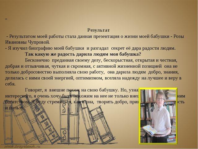 Результат - Результатом моей работы стала данная презентация о жизни моей ба...