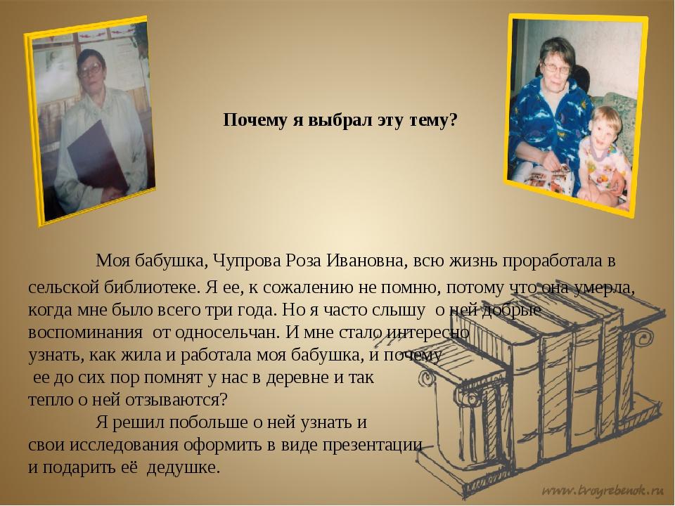 Почему я выбрал эту тему? Моя бабушка, Чупрова Роза Ивановна, всю жизнь пр...
