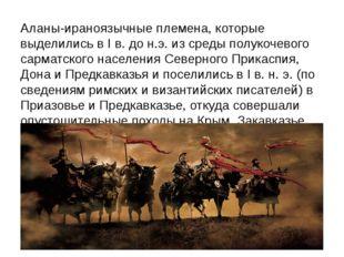Аланы-ираноязычные племена, которые выделились в I в. до н.э. из среды полуко