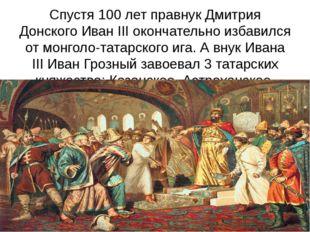 Спустя 100 лет правнук Дмитрия Донского Иван ІІІ окончательно избавился от мо