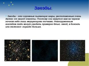 Звезды. Звезды - это огромные пылающие шары, расположенные очень далеко от на