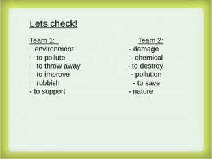Lets check! Team 1: Team 2: environment - damage to pollute - chemical to th