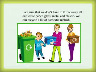 I am sure that we don't have to throw away all our waste paper, glass, metal