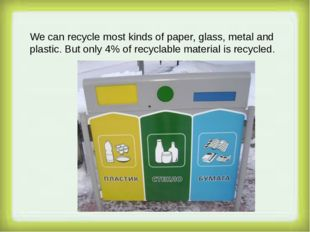 We can recycle most kinds of paper, glass, metal and plastic. But only 4% of