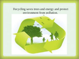 Recycling saves trees and energy and protect environment from pollution.