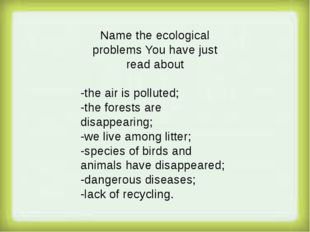 Name the ecological problems You have just read about -the air is polluted;