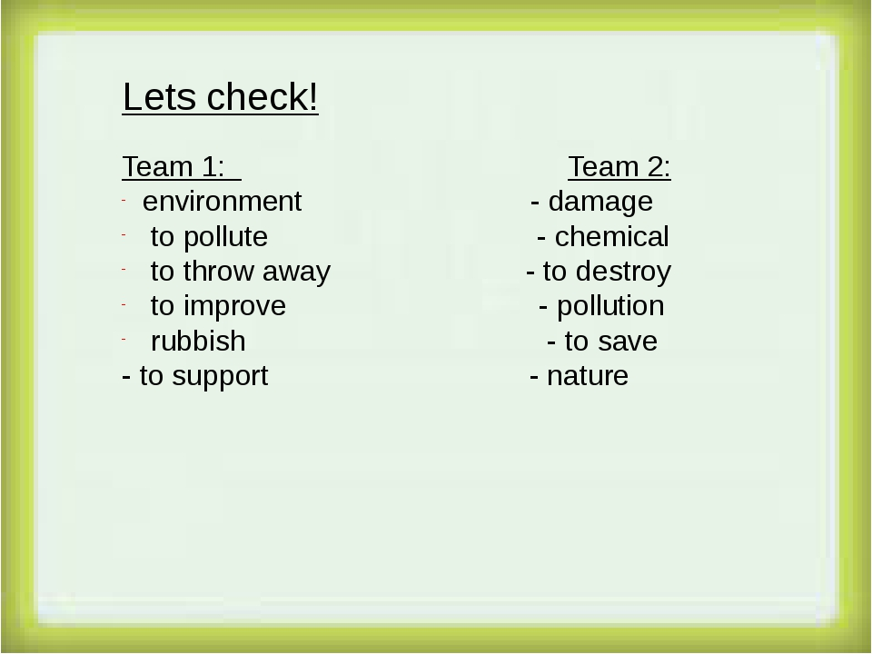 Lets check! Team 1: Team 2: environment - damage to pollute - chemical to th...