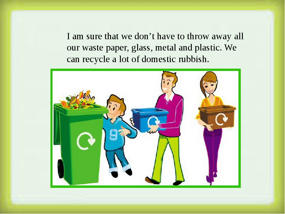 I am sure that we don't have to throw away all our waste paper, glass, metal...