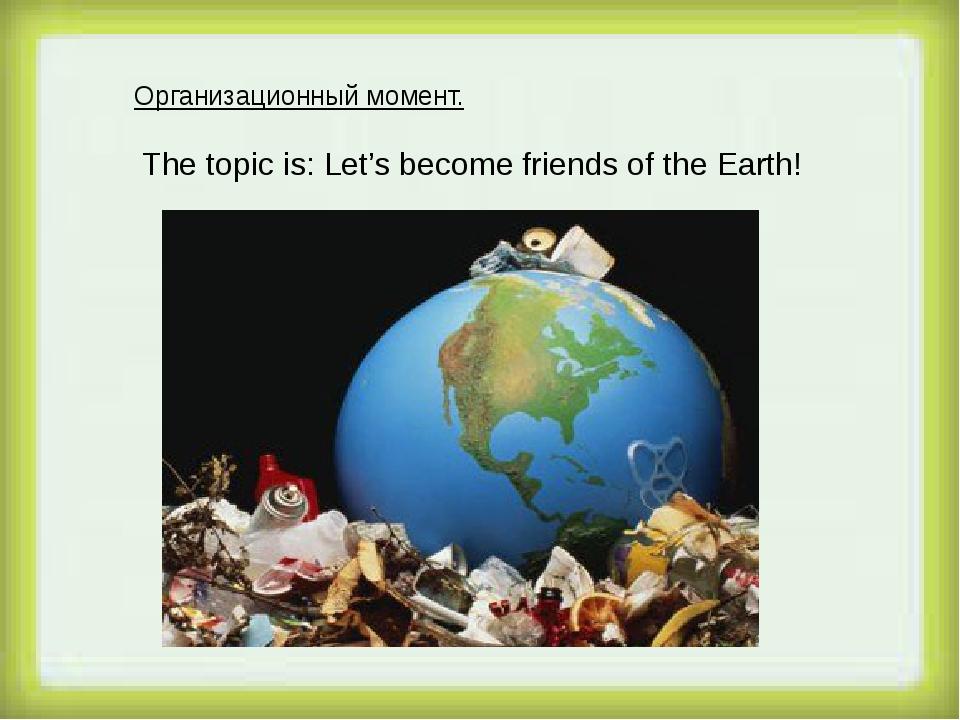 Организационный момент. The topic is: Let's become friends of the Earth!