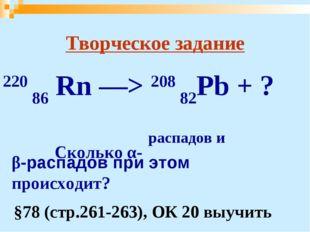 Творческое задание 220 86 Rn —> 208 82Pb + ? Сколько α- распадов и β-распадо