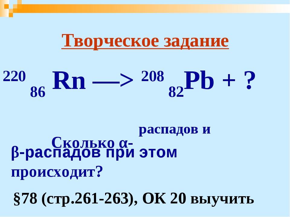 Творческое задание 220 86 Rn —> 208 82Pb + ? Сколько α- распадов и β-распадо...