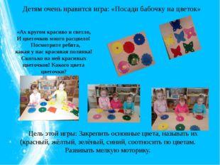Детям очень нравится игра: «Посади бабочку на цветок» Цель этой игры: Закреп