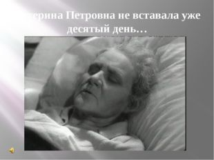 Катерина Петровна не вставала уже десятый день…