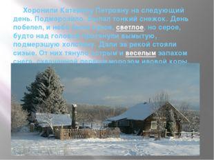 Хоронили Катерину Петровну на следующий день. Подморозило. Выпал тонкий снеж