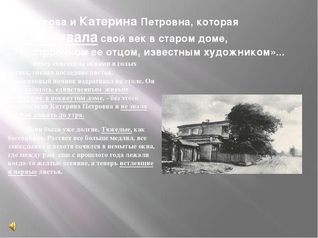…Такова и Катерина Петровна, которая «доживала свой век в старом доме, постро...