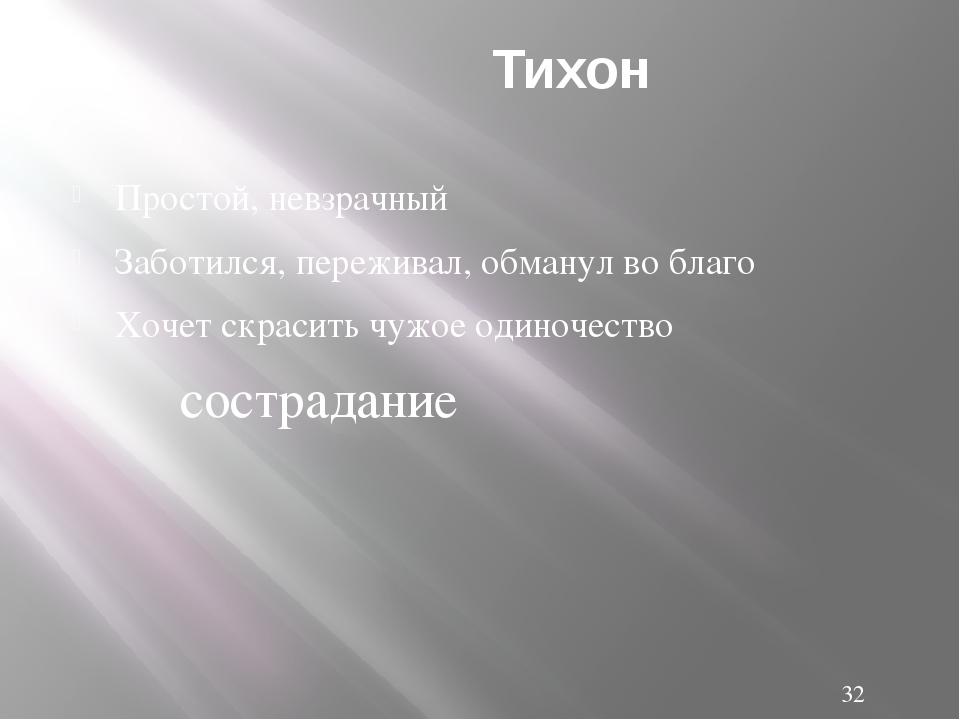 Тихон Простой, невзрачный Заботился, переживал, обманул во благо Хочет скрас...