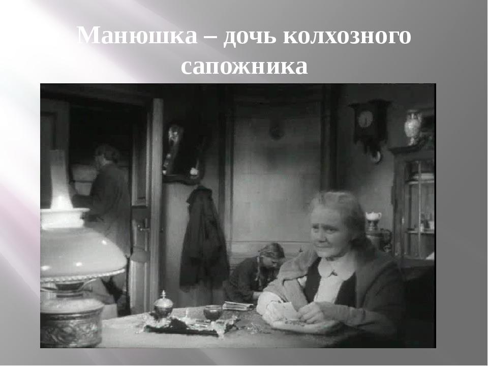 Манюшка – дочь колхозного сапожника