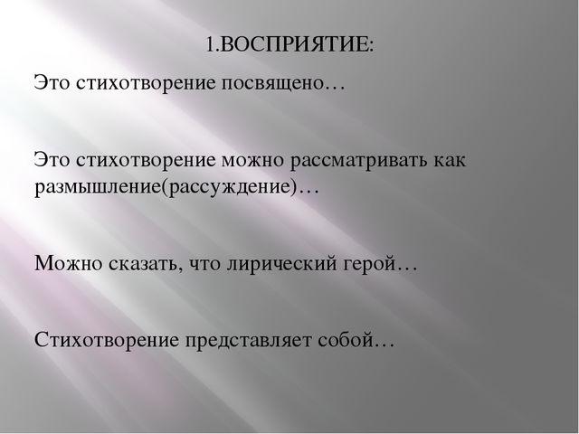 1.ВОСПРИЯТИЕ: Это стихотворение посвящено… Это стихотворение можно рассматрив...